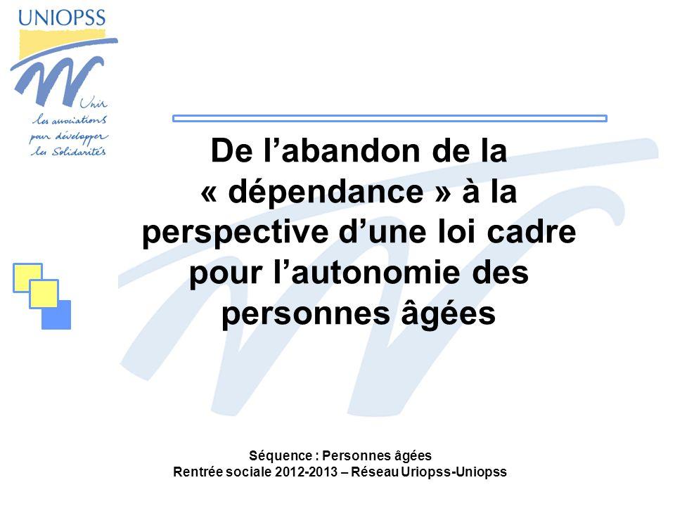 Séquence : Personnes âgées Rentrée sociale 2012-2013 – Réseau Uriopss-Uniopss De labandon de la « dépendance » à la perspective dune loi cadre pour la