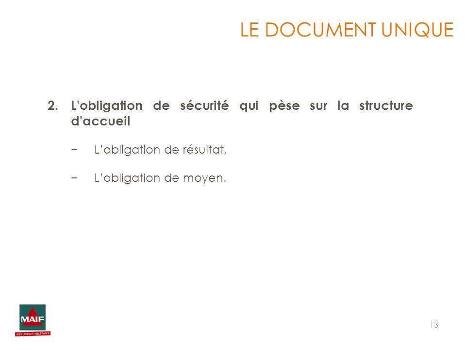 13 LE DOCUMENT UNIQUE 2.L'obligation de sécurité qui pèse sur la structure d'accueil Lobligation de résultat, Lobligation de moyen.