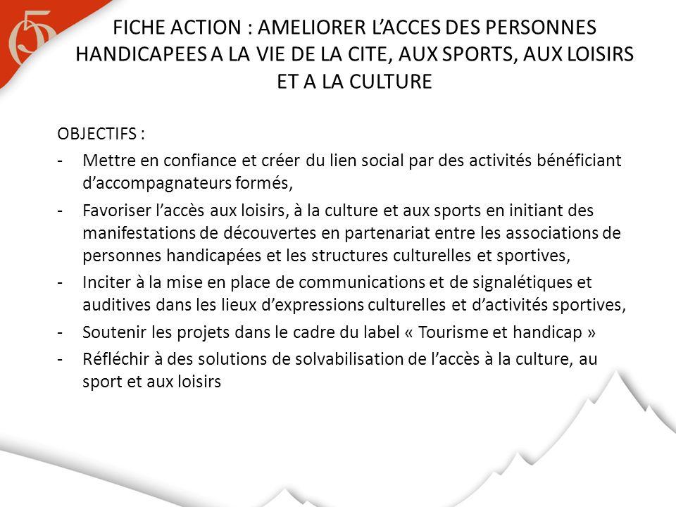 OBJECTIFS : -Mettre en confiance et créer du lien social par des activités bénéficiant daccompagnateurs formés, -Favoriser laccès aux loisirs, à la culture et aux sports en initiant des manifestations de découvertes en partenariat entre les associations de personnes handicapées et les structures culturelles et sportives, -Inciter à la mise en place de communications et de signalétiques et auditives dans les lieux dexpressions culturelles et dactivités sportives, -Soutenir les projets dans le cadre du label « Tourisme et handicap » -Réfléchir à des solutions de solvabilisation de laccès à la culture, au sport et aux loisirs FICHE ACTION : AMELIORER LACCES DES PERSONNES HANDICAPEES A LA VIE DE LA CITE, AUX SPORTS, AUX LOISIRS ET A LA CULTURE