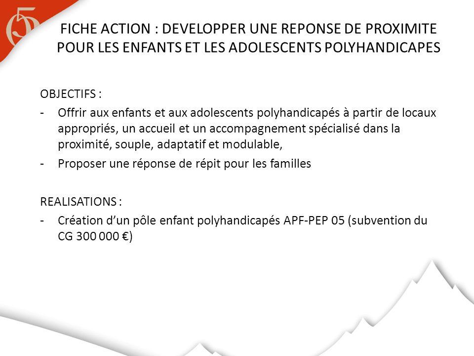 OBJECTIFS : -Offrir aux enfants et aux adolescents polyhandicapés à partir de locaux appropriés, un accueil et un accompagnement spécialisé dans la proximité, souple, adaptatif et modulable, -Proposer une réponse de répit pour les familles REALISATIONS : -Création dun pôle enfant polyhandicapés APF-PEP 05 (subvention du CG 300 000 ) FICHE ACTION : DEVELOPPER UNE REPONSE DE PROXIMITE POUR LES ENFANTS ET LES ADOLESCENTS POLYHANDICAPES