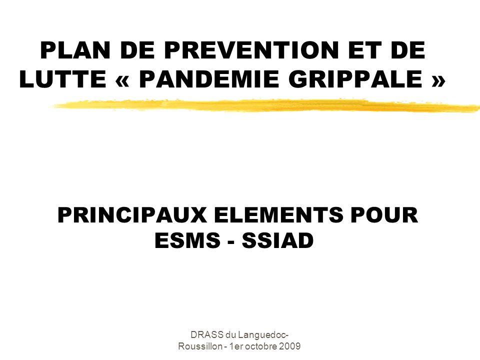 DRASS du Languedoc-Roussillon - 1er octobre 2009 ORGANISATION zAu niveau national : Le centre de crise sanitaire fixe les principes et déclenche le niveau 6 zAu niveau zonal : La cellule zonale dappui assure la coordination sanitaire zAu niveau régional : Une cellule régionale dappui pour la coordination sanitaire zAu niveau départemental : Une Cellule départementale Le Préfet de département (DDASS) met en œuvre les mesures du plan départemental de pandémie grippale (Plan Blanc élargi)