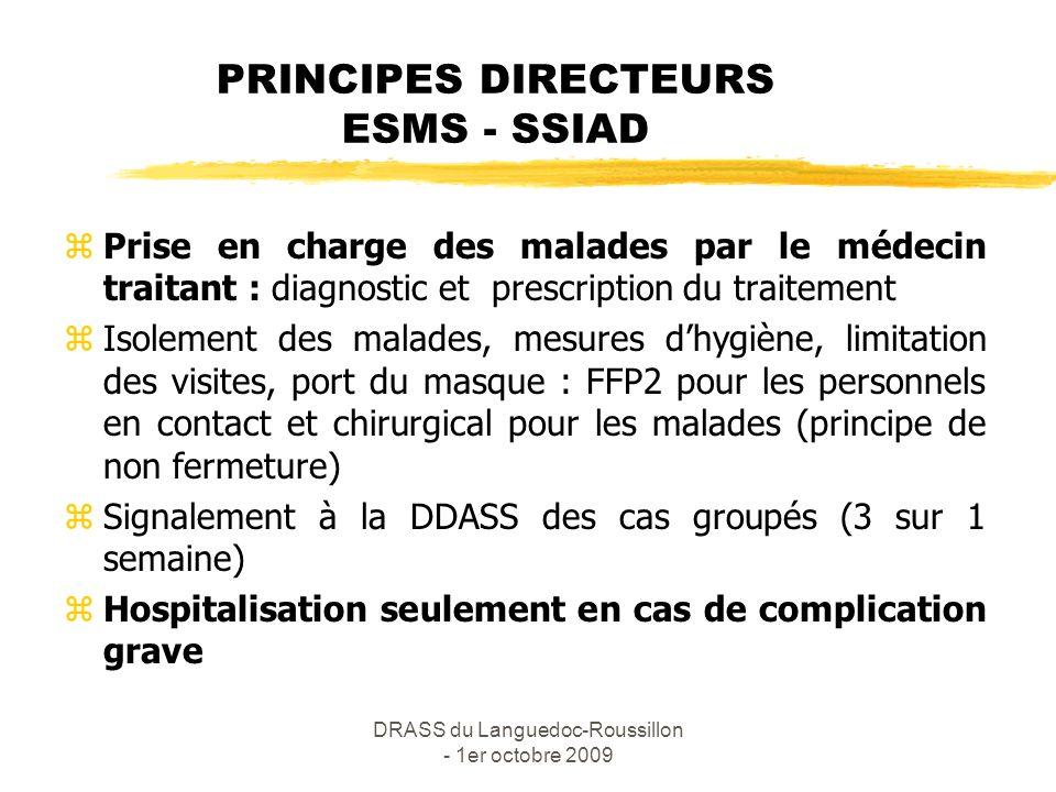 DRASS du Languedoc-Roussillon - 1er octobre 2009 MESURES de PREVENTION à PRENDRE en ETABLISSEMENT SMS - SSIAD zvaccination grippe saisonnière immédiatement zvaccination anti-pneumococcique pour les sujets à risque zformation et sensibilisation du personnel et des familles zdésignation dun référent pandémie grippale zélaboration du Plan de continuité des activités (PCA) zconstitution d un stock tampon de masques zrédaction d un protocole de prise en charge des résidents grippés