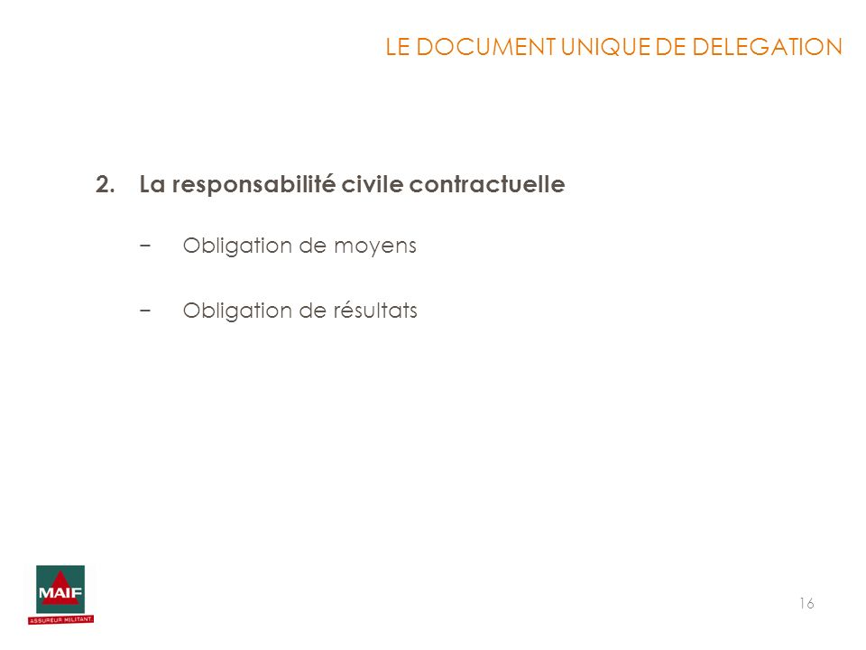 16 2.La responsabilité civile contractuelle Obligation de moyens Obligation de résultats LE DOCUMENT UNIQUE DE DELEGATION