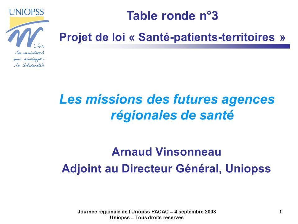 Journée régionale de lUriopss PACAC – 4 septembre 2008 Uniopss – Tous droits réservés 1 Les missions des futures agences régionales de santé Arnaud Vi