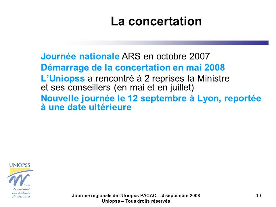 Journée régionale de lUriopss PACAC – 4 septembre 2008 Uniopss – Tous droits réservés 10 La concertation Journée nationale ARS en octobre 2007 Démarrage de la concertation en mai 2008 LUniopss a rencontré à 2 reprises la Ministre et ses conseillers (en mai et en juillet) Nouvelle journée le 12 septembre à Lyon, reportée à une date ultérieure