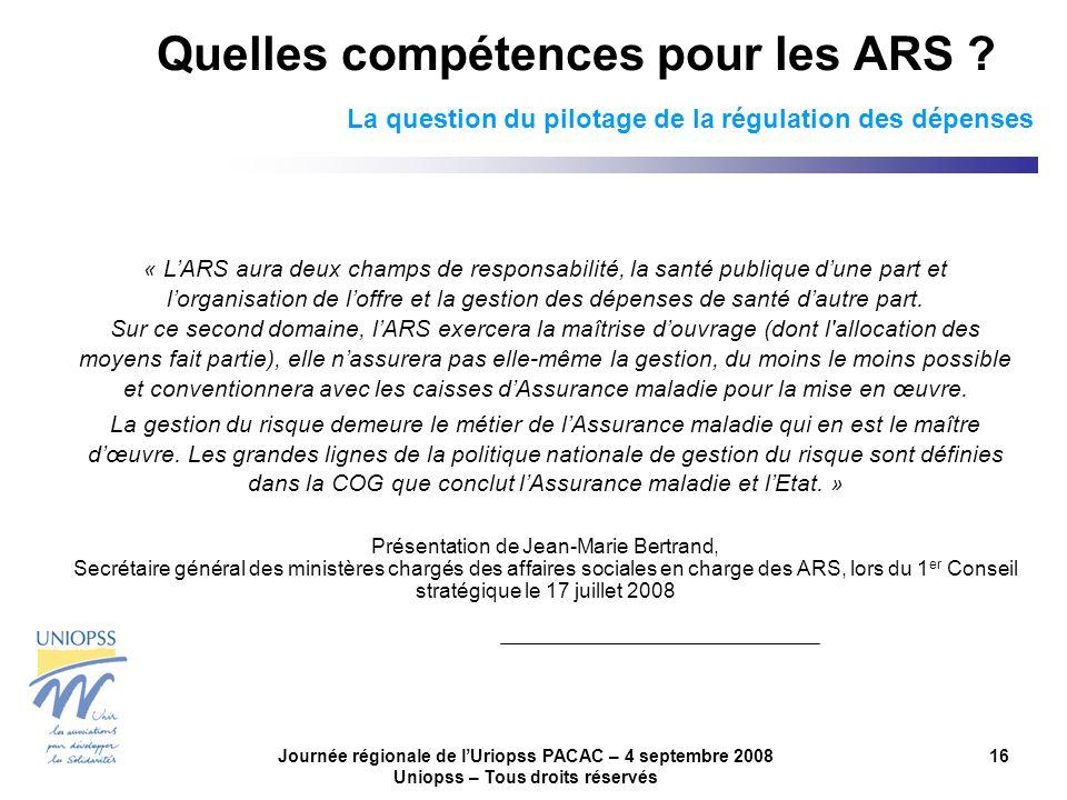 Journée régionale de lUriopss PACAC – 4 septembre 2008 Uniopss – Tous droits réservés 16 Quelles compétences pour les ARS ? La question du pilotage de