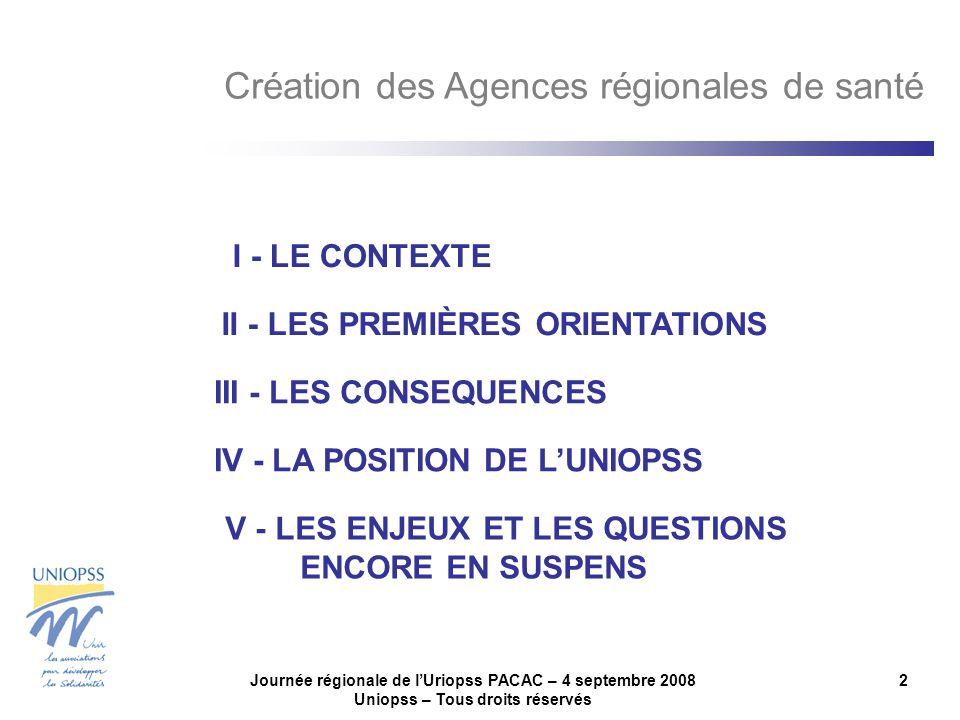 Journée régionale de lUriopss PACAC – 4 septembre 2008 Uniopss – Tous droits réservés 2 III - LES CONSEQUENCES IV - LA POSITION DE LUNIOPSS V - LES ENJEUX ET LES QUESTIONS ENCORE EN SUSPENS I - LE CONTEXTE II - LES PREMIÈRES ORIENTATIONS Création des Agences régionales de santé