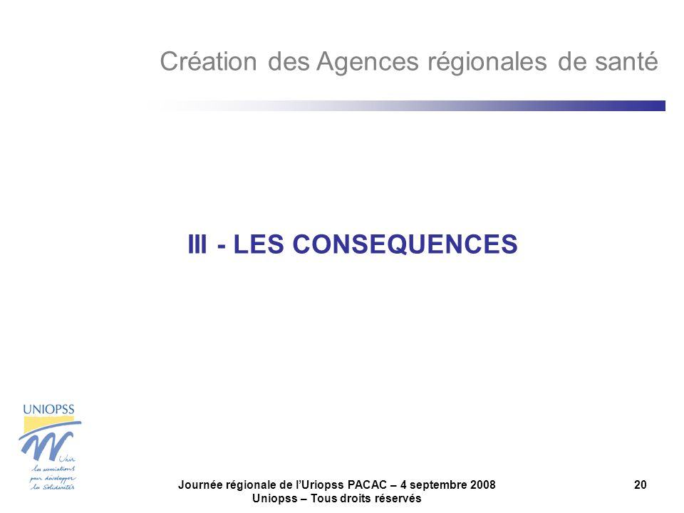 Journée régionale de lUriopss PACAC – 4 septembre 2008 Uniopss – Tous droits réservés 20 III - LES CONSEQUENCES Création des Agences régionales de santé