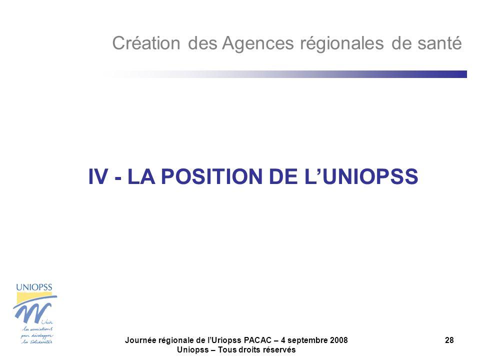 Journée régionale de lUriopss PACAC – 4 septembre 2008 Uniopss – Tous droits réservés 28 IV - LA POSITION DE LUNIOPSS Création des Agences régionales de santé