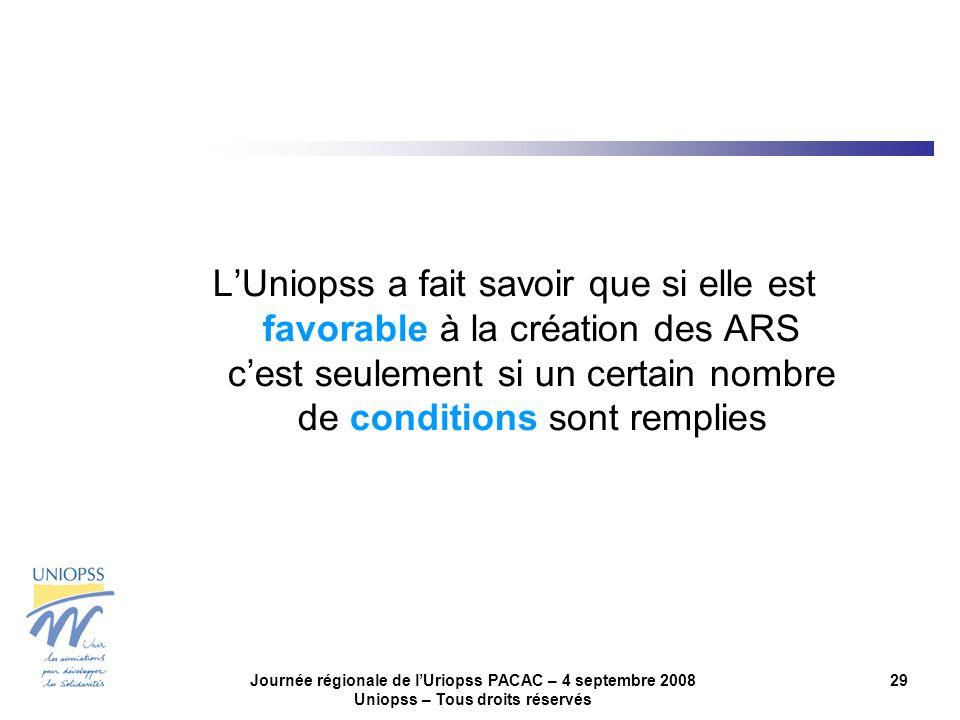 Journée régionale de lUriopss PACAC – 4 septembre 2008 Uniopss – Tous droits réservés 29 LUniopss a fait savoir que si elle est favorable à la création des ARS cest seulement si un certain nombre de conditions sont remplies