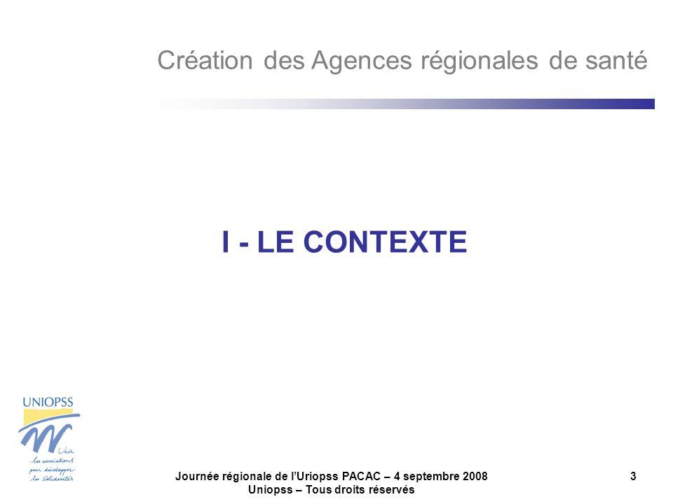Journée régionale de lUriopss PACAC – 4 septembre 2008 Uniopss – Tous droits réservés 3 I - LE CONTEXTE Création des Agences régionales de santé