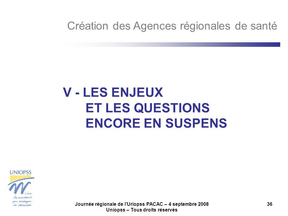 Journée régionale de lUriopss PACAC – 4 septembre 2008 Uniopss – Tous droits réservés 36 V - LES ENJEUX ET LES QUESTIONS ENCORE EN SUSPENS Création des Agences régionales de santé