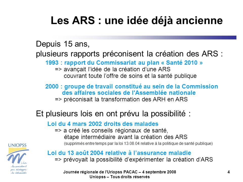 Journée régionale de lUriopss PACAC – 4 septembre 2008 Uniopss – Tous droits réservés 4 Les ARS : une idée déjà ancienne Depuis 15 ans, plusieurs rapp