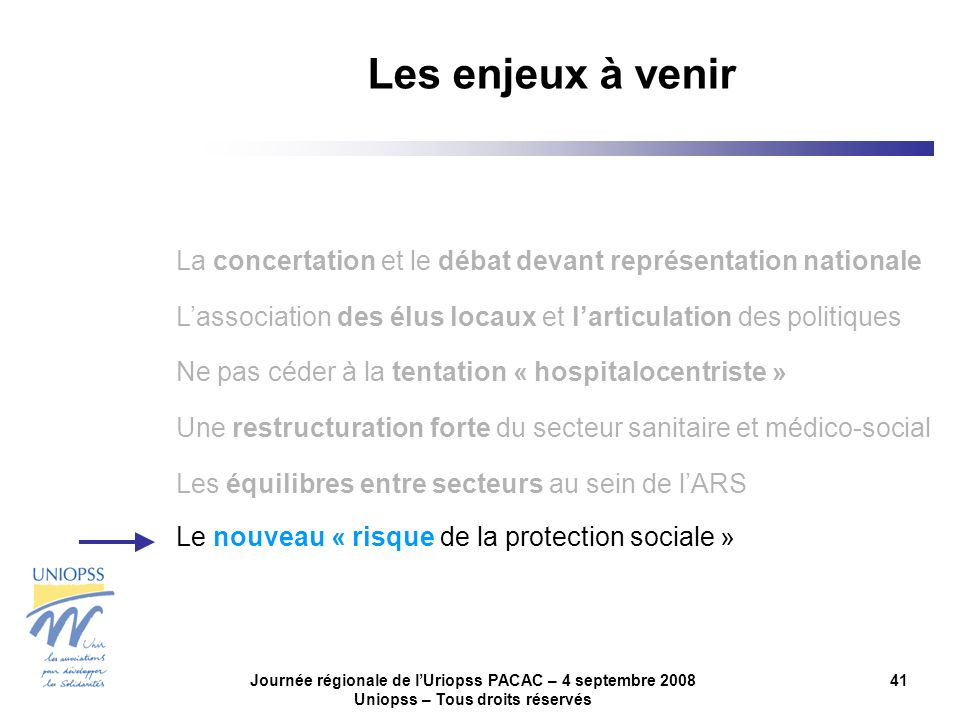Journée régionale de lUriopss PACAC – 4 septembre 2008 Uniopss – Tous droits réservés 41 Les enjeux à venir La concertation et le débat devant représe