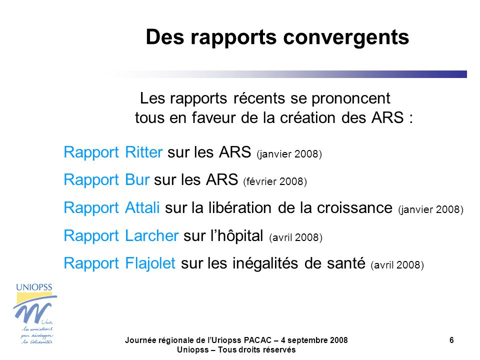 Journée régionale de lUriopss PACAC – 4 septembre 2008 Uniopss – Tous droits réservés 6 Des rapports convergents Les rapports récents se prononcent tous en faveur de la création des ARS : Rapport Ritter sur les ARS (janvier 2008) Rapport Bur sur les ARS (février 2008) Rapport Attali sur la libération de la croissance (janvier 2008) Rapport Larcher sur lhôpital (avril 2008) Rapport Flajolet sur les inégalités de santé (avril 2008)