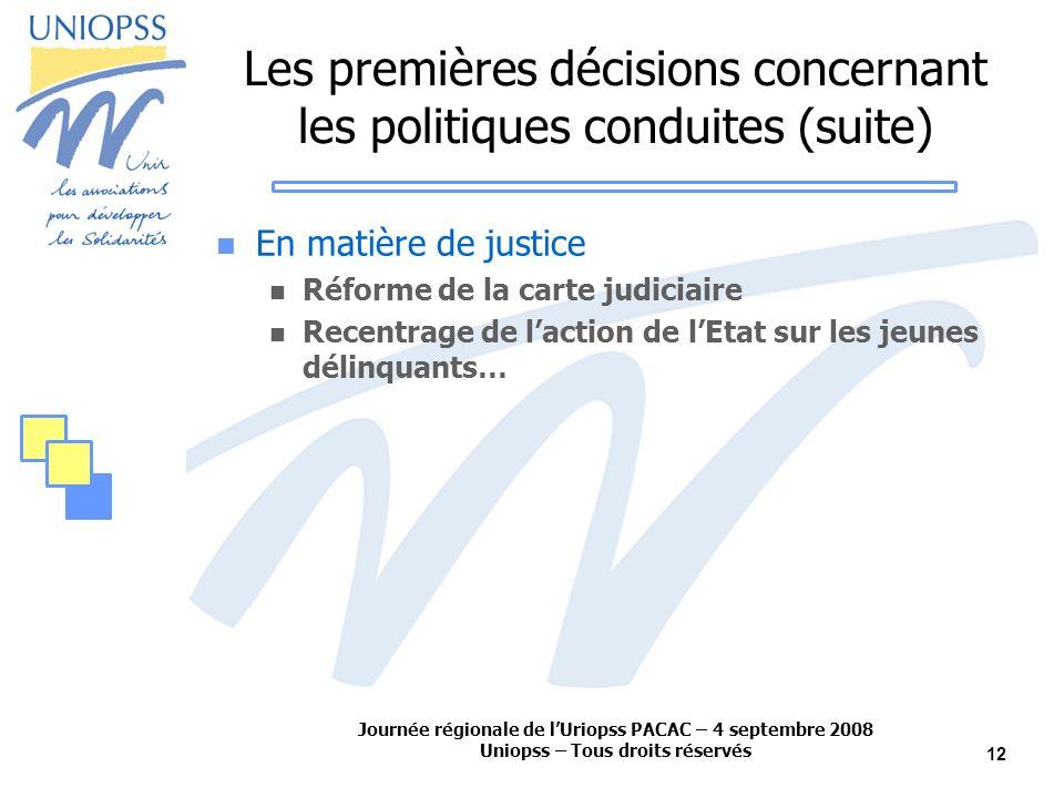 Journée régionale de lUriopss PACAC – 4 septembre 2008 Uniopss – Tous droits réservés 12 Les premières décisions concernant les politiques conduites (suite) En matière de justice Réforme de la carte judiciaire Recentrage de laction de lEtat sur les jeunes délinquants…