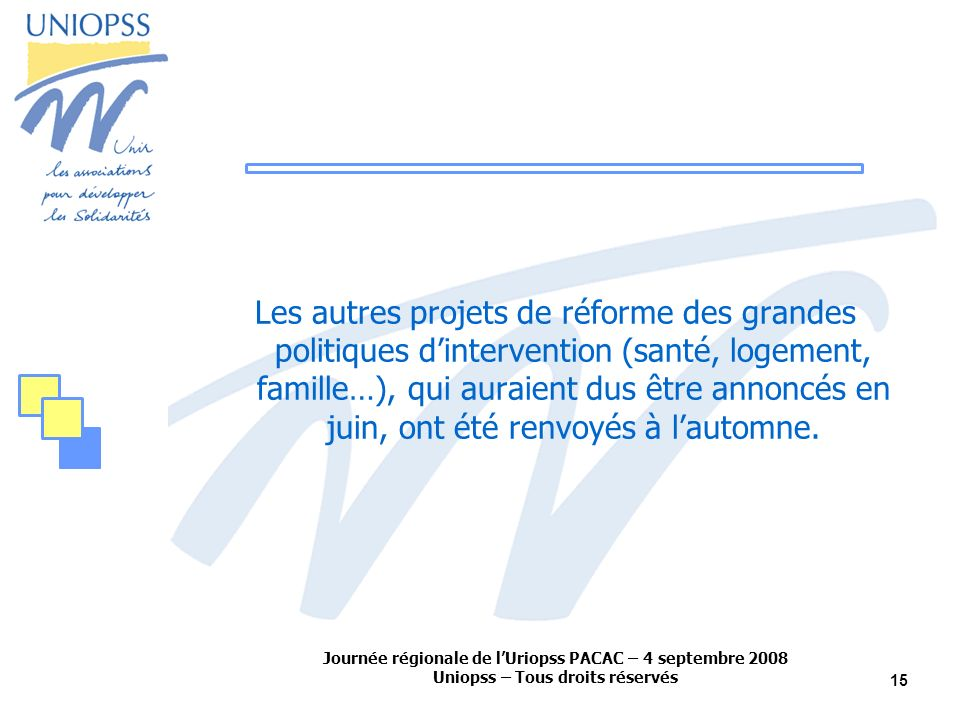 Journée régionale de lUriopss PACAC – 4 septembre 2008 Uniopss – Tous droits réservés 15 Les autres projets de réforme des grandes politiques dintervention (santé, logement, famille…), qui auraient dus être annoncés en juin, ont été renvoyés à lautomne.
