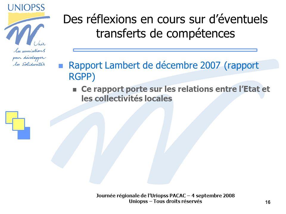 Journée régionale de lUriopss PACAC – 4 septembre 2008 Uniopss – Tous droits réservés 16 Des réflexions en cours sur déventuels transferts de compétences Rapport Lambert de décembre 2007 (rapport RGPP) Ce rapport porte sur les relations entre lEtat et les collectivités locales