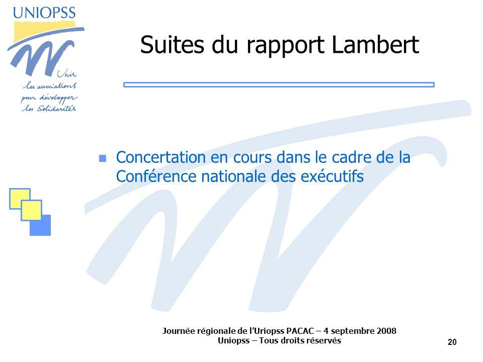 Journée régionale de lUriopss PACAC – 4 septembre 2008 Uniopss – Tous droits réservés 20 Suites du rapport Lambert Concertation en cours dans le cadre de la Conférence nationale des exécutifs