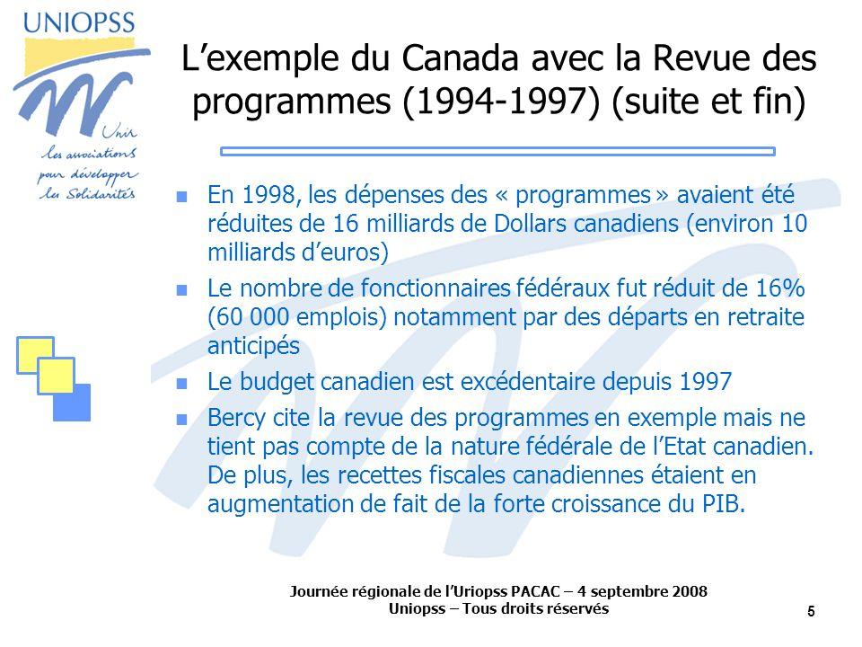 Journée régionale de lUriopss PACAC – 4 septembre 2008 Uniopss – Tous droits réservés 5 Lexemple du Canada avec la Revue des programmes (1994-1997) (suite et fin) En 1998, les dépenses des « programmes » avaient été réduites de 16 milliards de Dollars canadiens (environ 10 milliards deuros) Le nombre de fonctionnaires fédéraux fut réduit de 16% (60 000 emplois) notamment par des départs en retraite anticipés Le budget canadien est excédentaire depuis 1997 Bercy cite la revue des programmes en exemple mais ne tient pas compte de la nature fédérale de lEtat canadien.