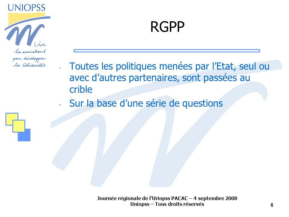 Journée régionale de lUriopss PACAC – 4 septembre 2008 Uniopss – Tous droits réservés 6 RGPP - Toutes les politiques menées par lEtat, seul ou avec dautres partenaires, sont passées au crible - Sur la base dune série de questions