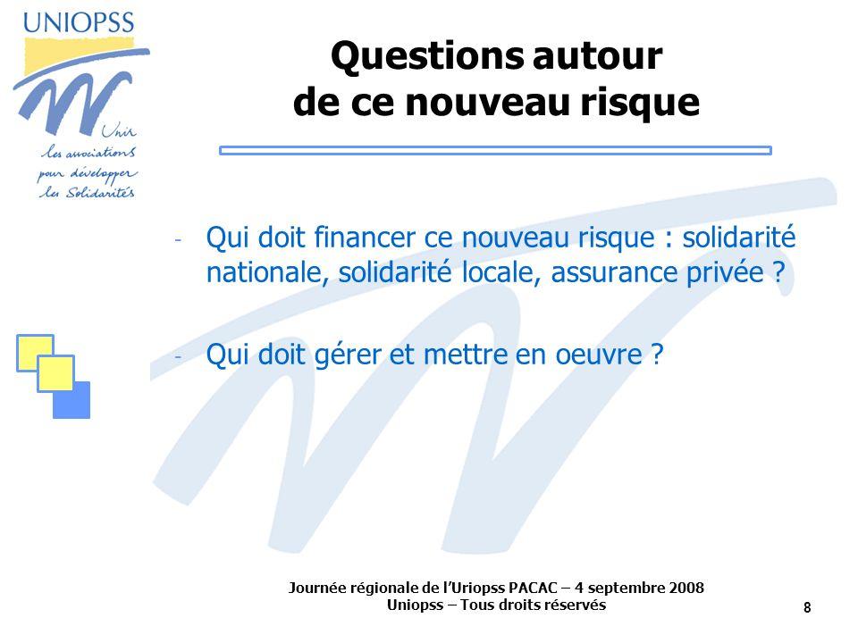 Journée régionale de lUriopss PACAC – 4 septembre 2008 Uniopss – Tous droits réservés 8 Questions autour de ce nouveau risque - Qui doit financer ce nouveau risque : solidarité nationale, solidarité locale, assurance privée .