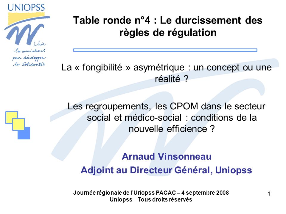 Journée régionale de lUriopss PACAC – 4 septembre 2008 Uniopss – Tous droits réservés 1 Table ronde n°4 : Le durcissement des règles de régulation La