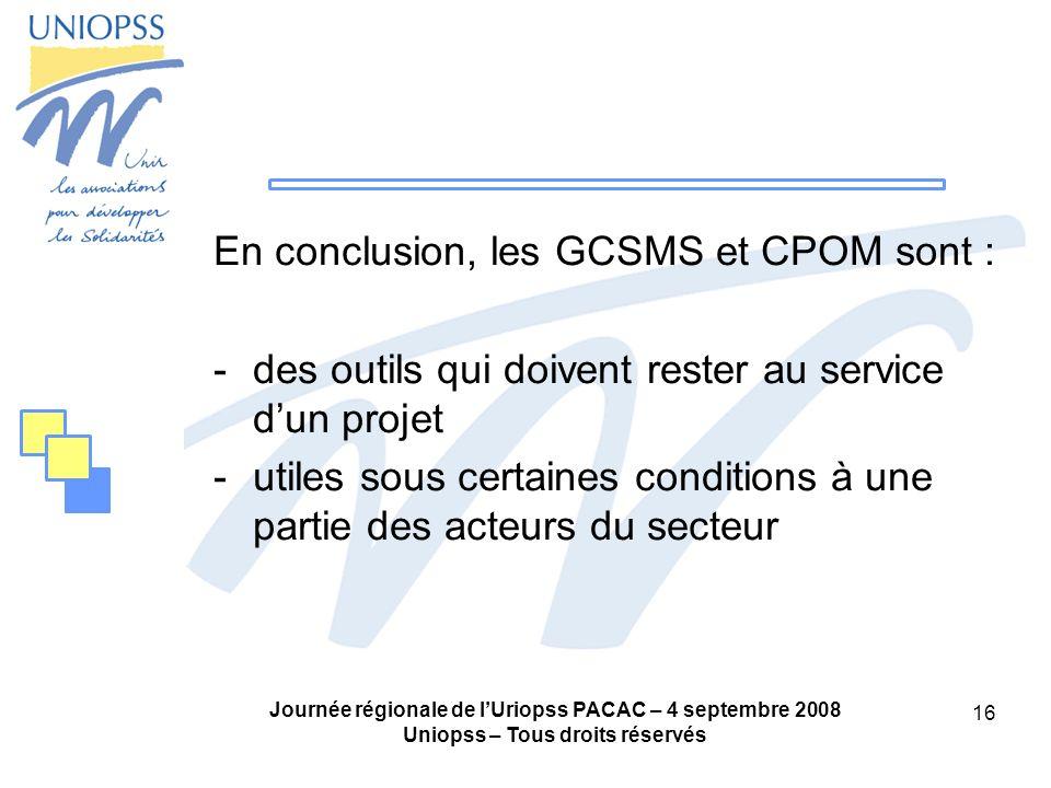 Journée régionale de lUriopss PACAC – 4 septembre 2008 Uniopss – Tous droits réservés 16 En conclusion, les GCSMS et CPOM sont : -des outils qui doive