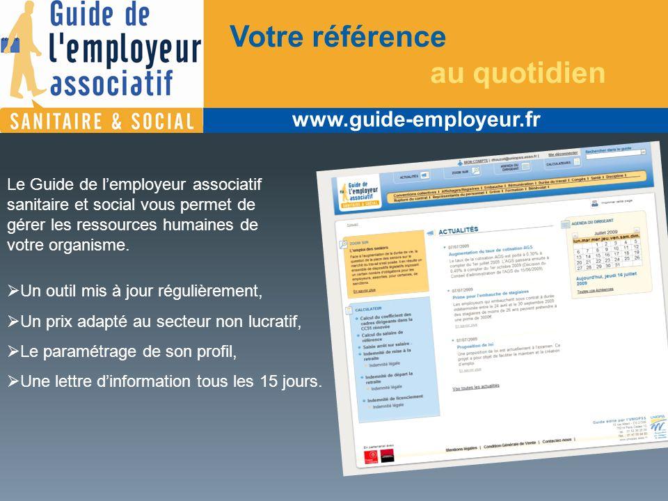 www.guide-employeur.fr Votre référence au quotidien Le Guide de lemployeur associatif sanitaire et social vous permet de gérer les ressources humaines de votre organisme.