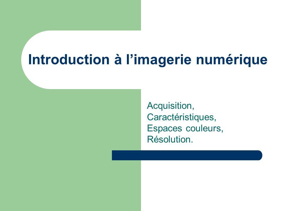 Introduction à limagerie numérique Acquisition, Caractéristiques, Espaces couleurs, Résolution.