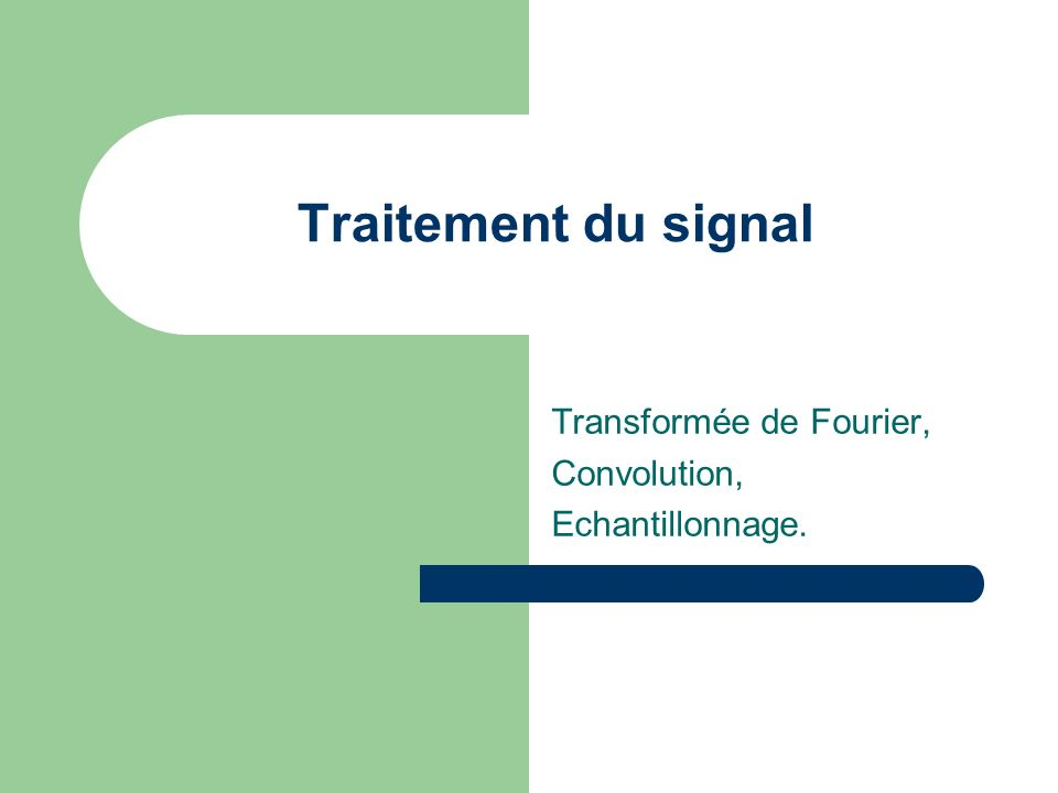 Traitement du signal Transformée de Fourier, Convolution, Echantillonnage.