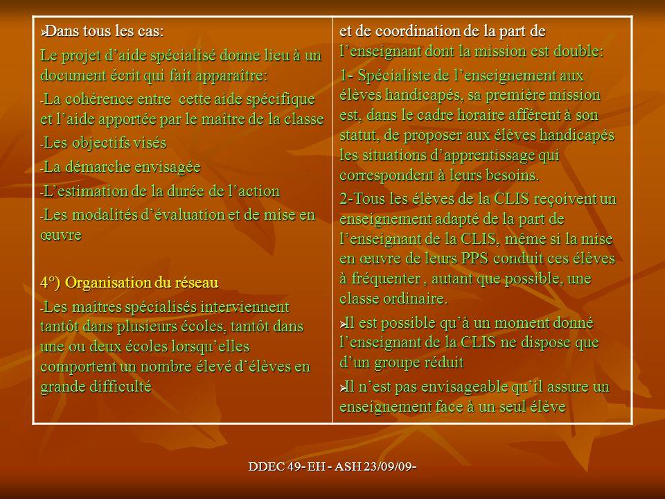 DDEC 49- EH - ASH 23/09/09- Dans tous les cas: Dans tous les cas: Le projet daide spécialisé donne lieu à un document écrit qui fait apparaître: - La cohérence entre cette aide spécifique et laide apportée par le maître de la classe - Les objectifs visés - La démarche envisagée - Lestimation de la durée de laction - Les modalités dévaluation et de mise en œuvre 4°) Organisation du réseau - Les maîtres spécialisés interviennent tantôt dans plusieurs écoles, tantôt dans une ou deux écoles lorsquelles comportent un nombre élevé délèves en grande difficulté et de coordination de la part de lenseignant dont la mission est double: 1- Spécialiste de lenseignement aux élèves handicapés, sa première mission est, dans le cadre horaire afférent à son statut, de proposer aux élèves handicapés les situations dapprentissage qui correspondent à leurs besoins.