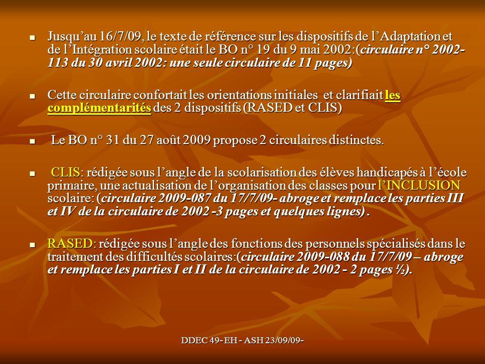 DDEC 49- EH - ASH 23/09/09- Jusquau 16/7/09, le texte de référence sur les dispositifs de lAdaptation et de lIntégration scolaire était le BO n° 19 du 9 mai 2002:(circulaire n° 2002- 113 du 30 avril 2002: une seule circulaire de 11 pages) Jusquau 16/7/09, le texte de référence sur les dispositifs de lAdaptation et de lIntégration scolaire était le BO n° 19 du 9 mai 2002:(circulaire n° 2002- 113 du 30 avril 2002: une seule circulaire de 11 pages) Cette circulaire confortait les orientations initiales et clarifiait les complémentarités des 2 dispositifs (RASED et CLIS) Cette circulaire confortait les orientations initiales et clarifiait les complémentarités des 2 dispositifs (RASED et CLIS) Le BO n° 31 du 27 août 2009 propose 2 circulaires distinctes.