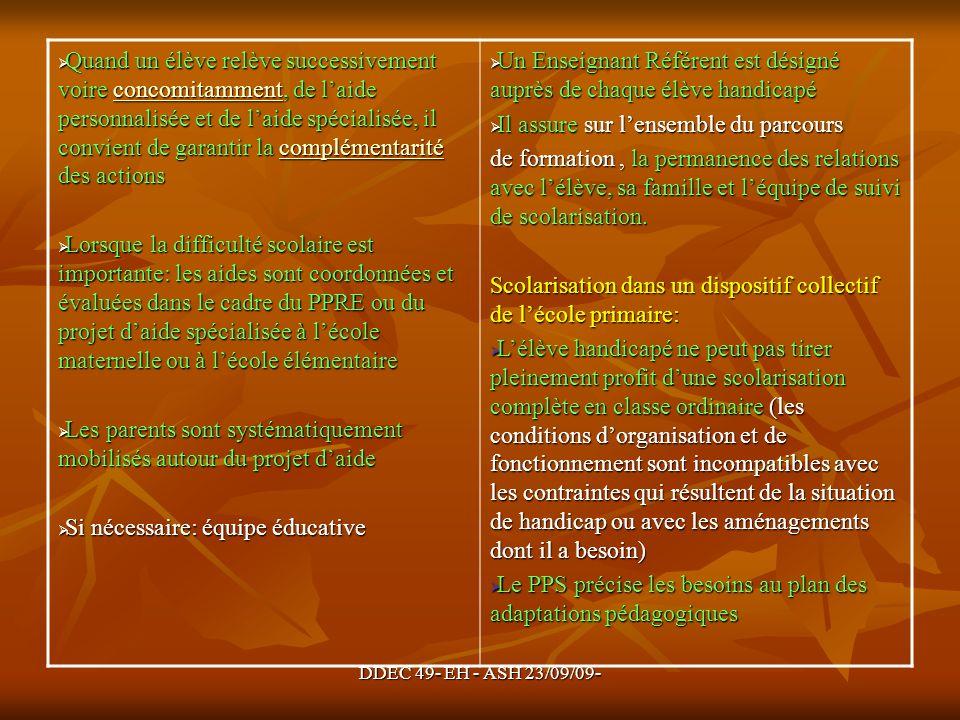 DDEC 49- EH - ASH 23/09/09- Quand un élève relève successivement voire concomitamment, de laide personnalisée et de laide spécialisée, il convient de garantir la complémentarité des actions Quand un élève relève successivement voire concomitamment, de laide personnalisée et de laide spécialisée, il convient de garantir la complémentarité des actionsconcomitammentcomplémentaritéconcomitammentcomplémentarité Lorsque la difficulté scolaire est importante: les aides sont coordonnées et évaluées dans le cadre du PPRE ou du projet daide spécialisée à lécole maternelle ou à lécole élémentaire Lorsque la difficulté scolaire est importante: les aides sont coordonnées et évaluées dans le cadre du PPRE ou du projet daide spécialisée à lécole maternelle ou à lécole élémentaire Les parents sont systématiquement mobilisés autour du projet daide Les parents sont systématiquement mobilisés autour du projet daide Si nécessaire: équipe éducative Si nécessaire: équipe éducative Un Enseignant Référent est désigné auprès de chaque élève handicapé Un Enseignant Référent est désigné auprès de chaque élève handicapé Il assure sur lensemble du parcours Il assure sur lensemble du parcours de formation, la permanence des relations avec lélève, sa famille et léquipe de suivi de scolarisation.