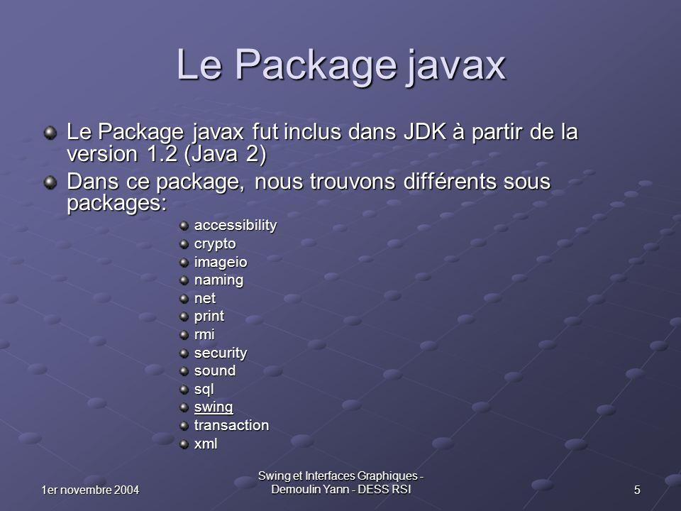 161er novembre 2004 Swing et Interfaces Graphiques - Demoulin Yann - DESS RSI Déclaration des Composants public class Cadre extends JFrame { JButton jButton1 = new JButton(); JButton jButton2 = new JButton(); JTree jTree1 = new JTree(); JTextField jTextField1 = new JTextField(); JPanel contentPane; JPanel jPanel1 = new JPanel(); JScrollPane jScrollPane1 = new JScrollPane(); BorderLayout borderLayout1 = new BorderLayout();