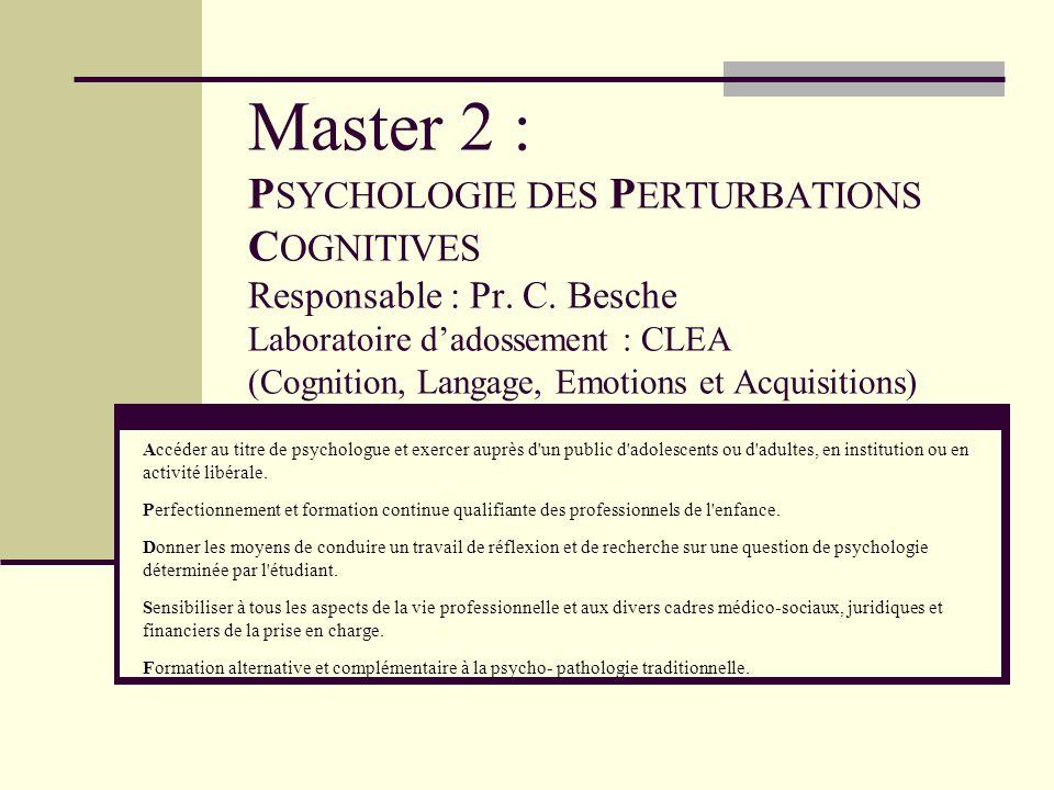 Master 2 : P SYCHOLOGIE DES P ERTURBATIONS C OGNITIVES Responsable : Pr. C. Besche Laboratoire dadossement : CLEA (Cognition, Langage, Emotions et Acq