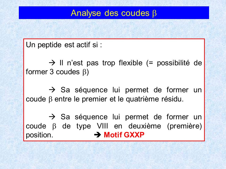 Analyse des coudes Un peptide est actif si : Il nest pas trop flexible (= possibilité de former 3 coudes ) Sa séquence lui permet de former un coude e
