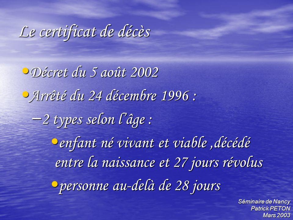 Séminaire de Nancy Patrick PETON Mars 2003 Le certificat de décès Décret du 5 août 2002 Décret du 5 août 2002 Arrêté du 24 décembre 1996 : Arrêté du 2
