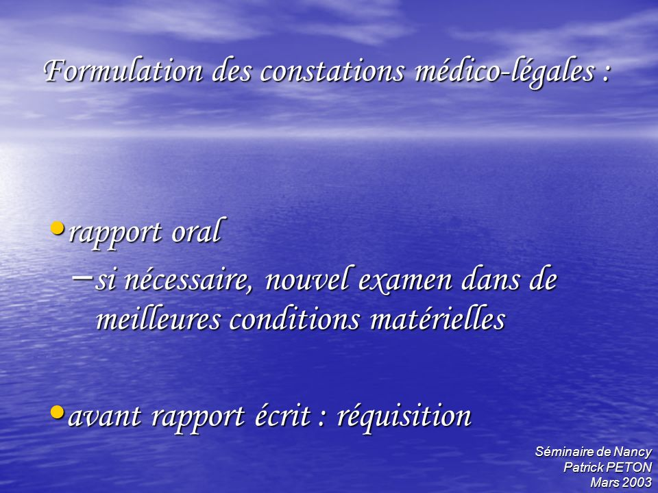 Séminaire de Nancy Patrick PETON Mars 2003 Formulation des constations médico-légales : rapport oral rapport oral – si nécessaire, nouvel examen dans