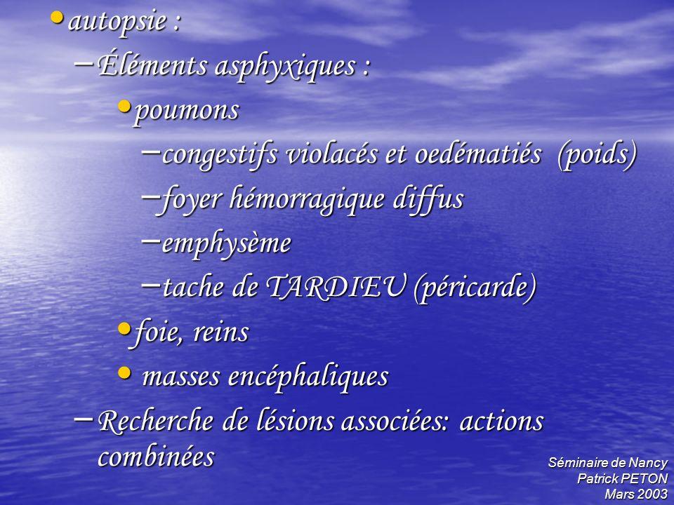 Séminaire de Nancy Patrick PETON Mars 2003 autopsie : autopsie : – Éléments asphyxiques : poumons poumons – congestifs violacés et oedématiés (poids)
