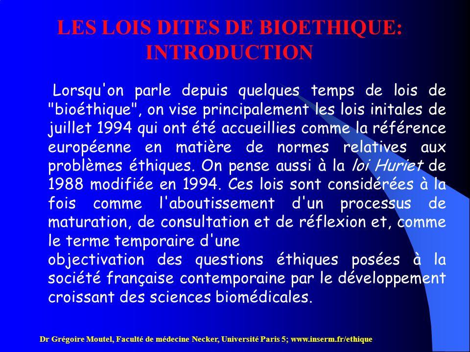 Dr Grégoire Moutel, Faculté de médecine Necker, Université Paris 5; www.inserm.fr/ethique Ces lois sont considérées à la fois comme l aboutissement d un processus de maturation, de consultation et de réflexion et, comme le terme temporaire d une objectivation des questions éthiques posées à la société française par le développement croissant des sciences biomédicales.
