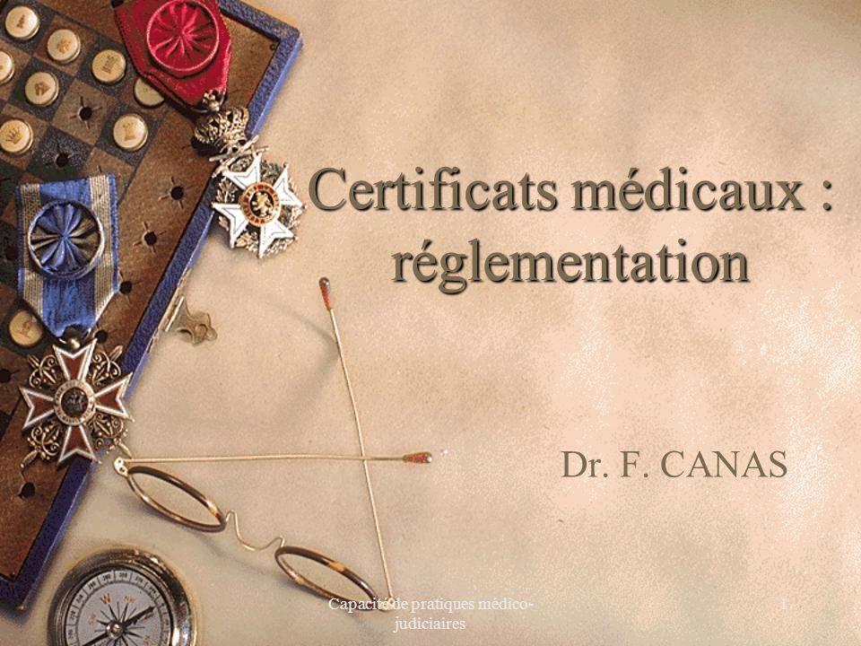 Capacité de pratiques médico- judiciaires 1 Certificats médicaux : réglementation Dr. F. CANAS