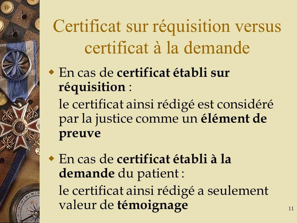11 Certificat sur réquisition versus certificat à la demande En cas de certificat établi sur réquisition : le certificat ainsi rédigé est considéré pa