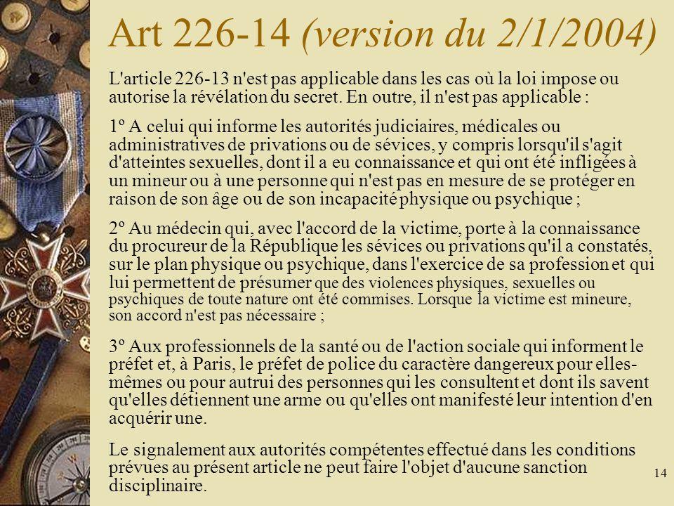 14 Art 226-14 (version du 2/1/2004) L'article 226-13 n'est pas applicable dans les cas où la loi impose ou autorise la révélation du secret. En outre,