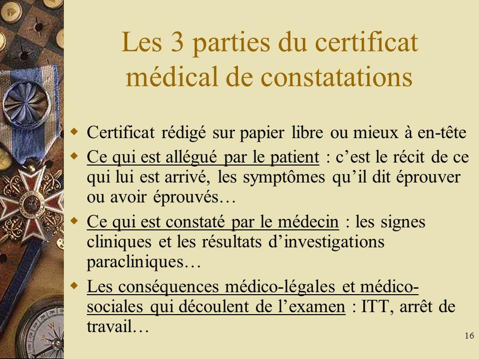 16 Les 3 parties du certificat médical de constatations Certificat rédigé sur papier libre ou mieux à en-tête Ce qui est allégué par le patient : cest