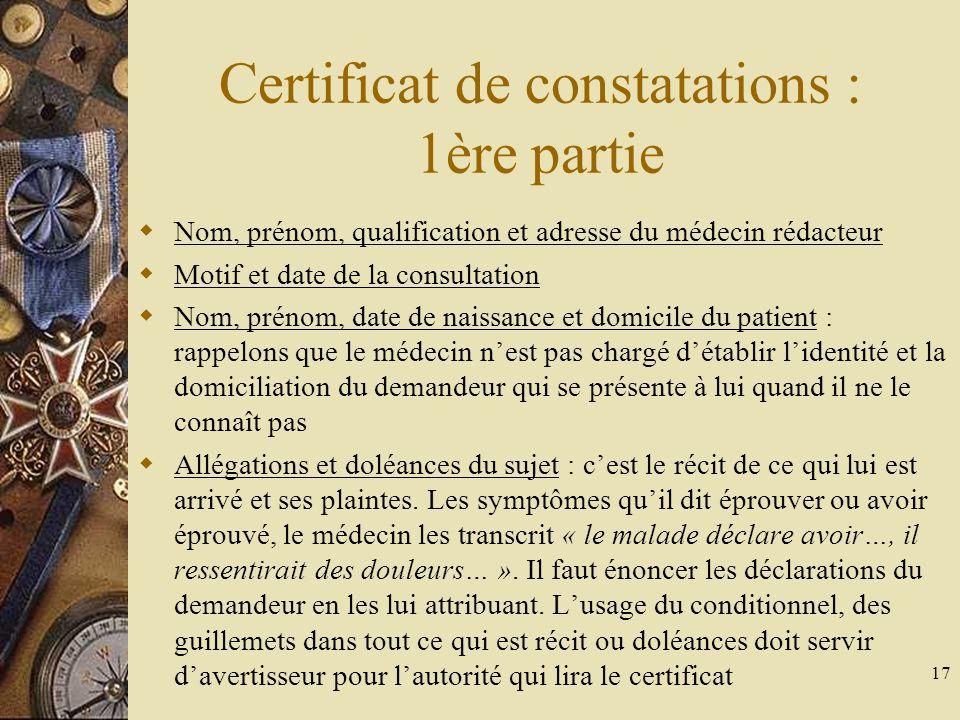17 Certificat de constatations : 1ère partie Nom, prénom, qualification et adresse du médecin rédacteur Motif et date de la consultation Nom, prénom,