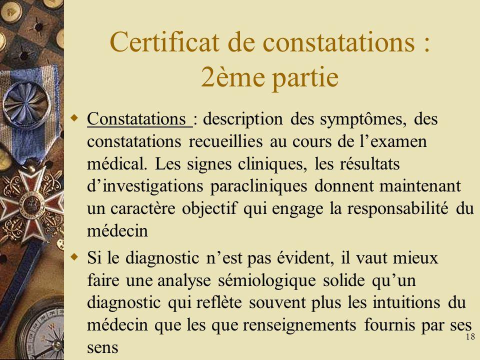 18 Certificat de constatations : 2ème partie Constatations : description des symptômes, des constatations recueillies au cours de lexamen médical. Les