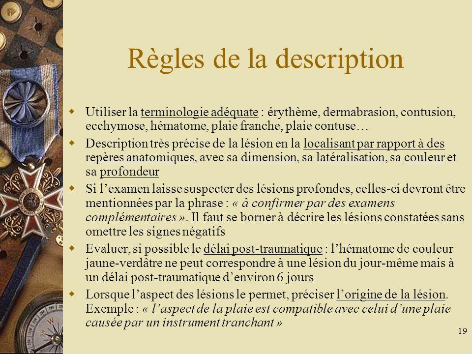 19 Règles de la description Utiliser la terminologie adéquate : érythème, dermabrasion, contusion, ecchymose, hématome, plaie franche, plaie contuse…