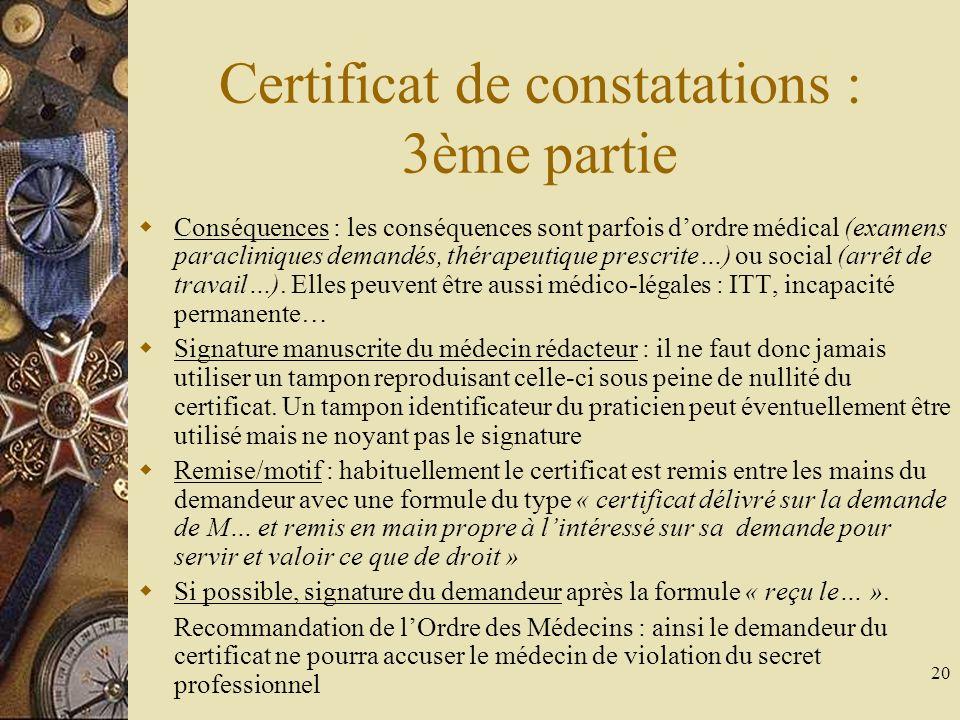 20 Certificat de constatations : 3ème partie Conséquences : les conséquences sont parfois dordre médical (examens paracliniques demandés, thérapeutiqu