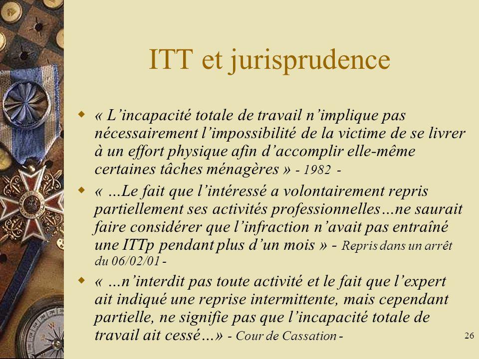 26 ITT et jurisprudence « Lincapacité totale de travail nimplique pas nécessairement limpossibilité de la victime de se livrer à un effort physique af